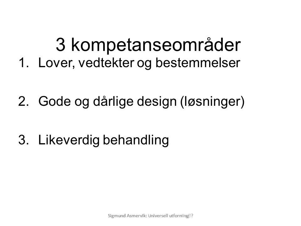 Sigmund Asmervik: Universell utforning! ? 3 kompetanseområder 1.Lover, vedtekter og bestemmelser 2.Gode og dårlige design (løsninger) 3.Likeverdig beh