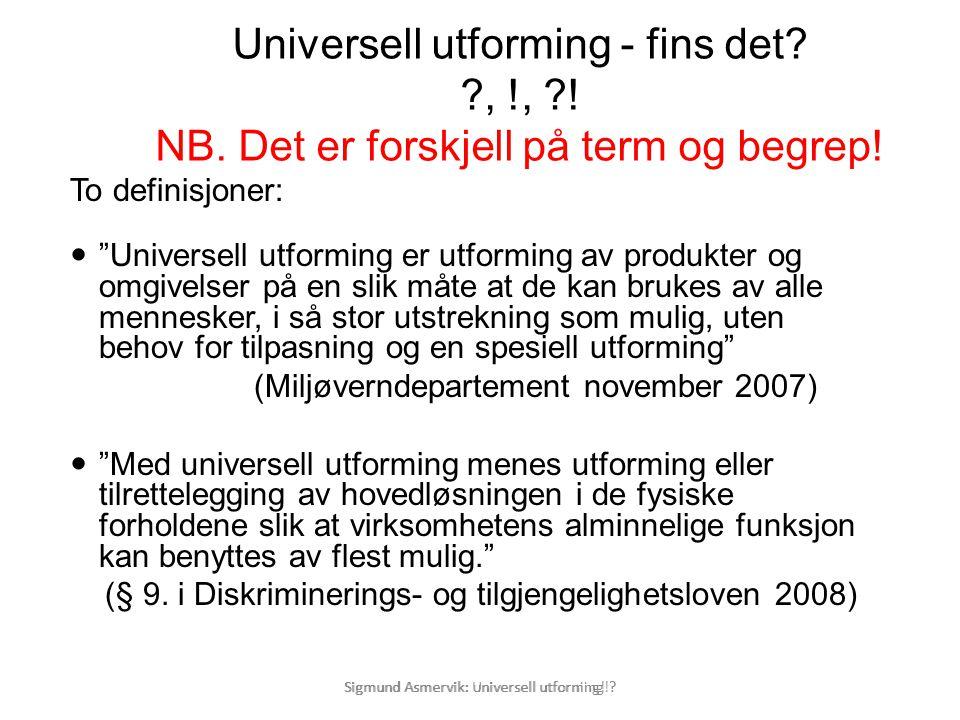 """Sigmund Asmervik: Universell utforning! ? Universell utforming - fins det? ?, !, ?! NB. Det er forskjell på term og begrep! To definisjoner:  """"Univer"""