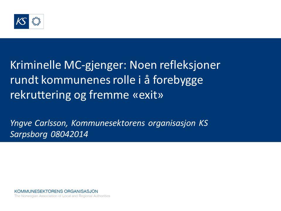 Kriminelle MC-gjenger: Noen refleksjoner rundt kommunenes rolle i å forebygge rekruttering og fremme «exit» Yngve Carlsson, Kommunesektorens organisas