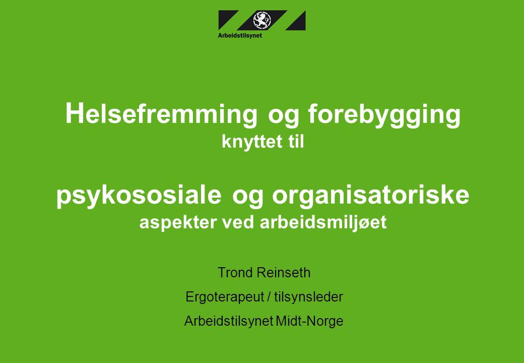 H elsefremming og forebygging knyttet til psykososiale og organisatoriske aspekter ved arbeidsmiljøet Trond Reinseth Ergoterapeut / tilsynsleder Arbei