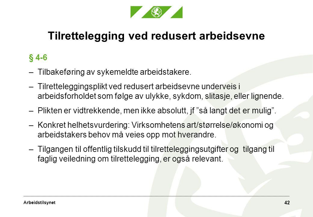 Arbeidstilsynet 42 Tilrettelegging ved redusert arbeidsevne § 4-6 –Tilbakeføring av sykemeldte arbeidstakere. –Tilretteleggingsplikt ved redusert arbe