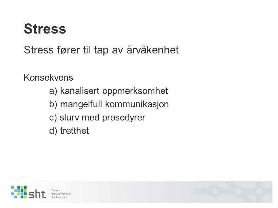 Stress Stress fører til tap av årvåkenhet Konsekvens a) kanalisert oppmerksomhet b) mangelfull kommunikasjon c) slurv med prosedyrer d) tretthet