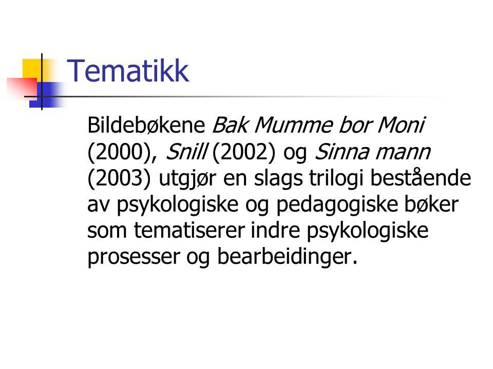 Tematikk Bildebøkene Bak Mumme bor Moni (2000), Snill (2002) og Sinna mann (2003) utgjør en slags trilogi bestående av psykologiske og pedagogiske bøker som tematiserer indre psykologiske prosesser og bearbeidinger.