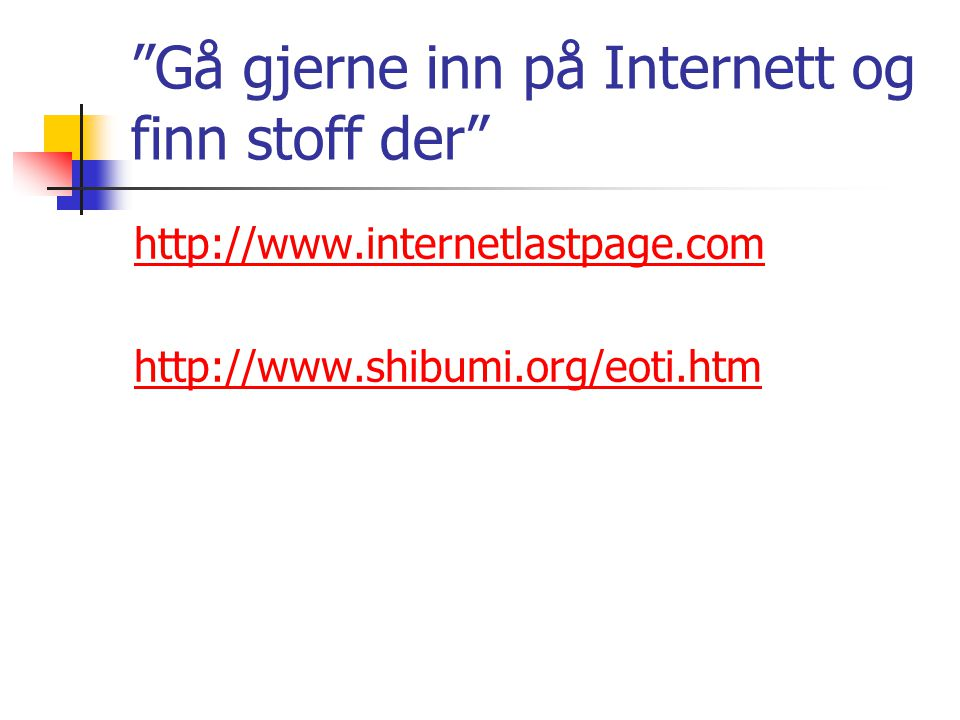 Gå gjerne inn på Internett og finn stoff der http://www.internetlastpage.com http://www.shibumi.org/eoti.htm