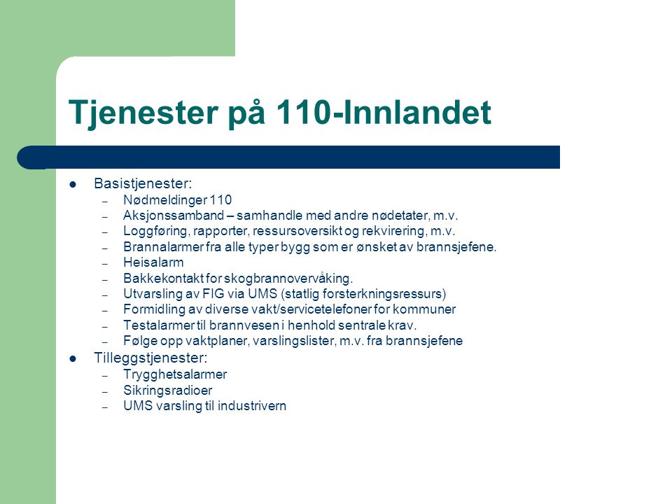 Tjenester på 110-Innlandet  Basistjenester: – Nødmeldinger 110 – Aksjonssamband – samhandle med andre nødetater, m.v. – Loggføring, rapporter, ressur