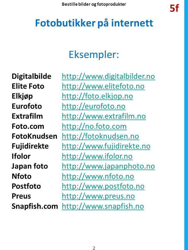 Fotobutikker på internett Eksempler: Digitalbildehttp://www.digitalbilder.nohttp://www.digitalbilder.no Elite Fotohttp://www.elitefoto.nohttp://www.elitefoto.no Elkjøphttp://foto.elkjop.nohttp://foto.elkjop.no Eurofotohttp://eurofoto.nohttp://eurofoto.no Extrafilmhttp://www.extrafilm.nohttp://www.extrafilm.no Foto.comhttp://no.foto.comhttp://no.foto.com FotoKnudsenhttp://fotoknudsen.nohttp://fotoknudsen.no Fujidirektehttp://www.fujidirekte.nohttp://www.fujidirekte.no Ifolorhttp://www.ifolor.nohttp://www.ifolor.no Japan fotohttp://www.japanphoto.nohttp://www.japanphoto.no Nfotohttp://www.nfoto.nohttp://www.nfoto.no Postfotohttp://www.postfoto.nohttp://www.postfoto.no Preushttp://www.preus.nohttp://www.preus.no Snapfish.comhttp://www.snapfish.nohttp://www.snapfish.no 2 5f Bestille bilder og fotoprodukter