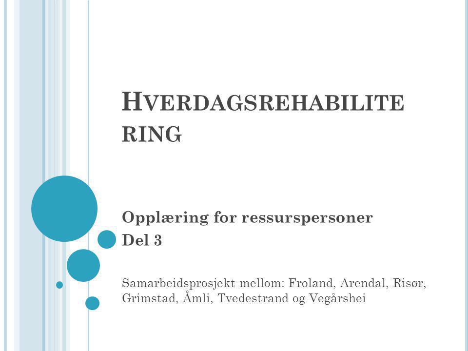 H VERDAGSREHABILITE RING Opplæring for ressurspersoner Del 3 Samarbeidsprosjekt mellom: Froland, Arendal, Risør, Grimstad, Åmli, Tvedestrand og Vegårshei