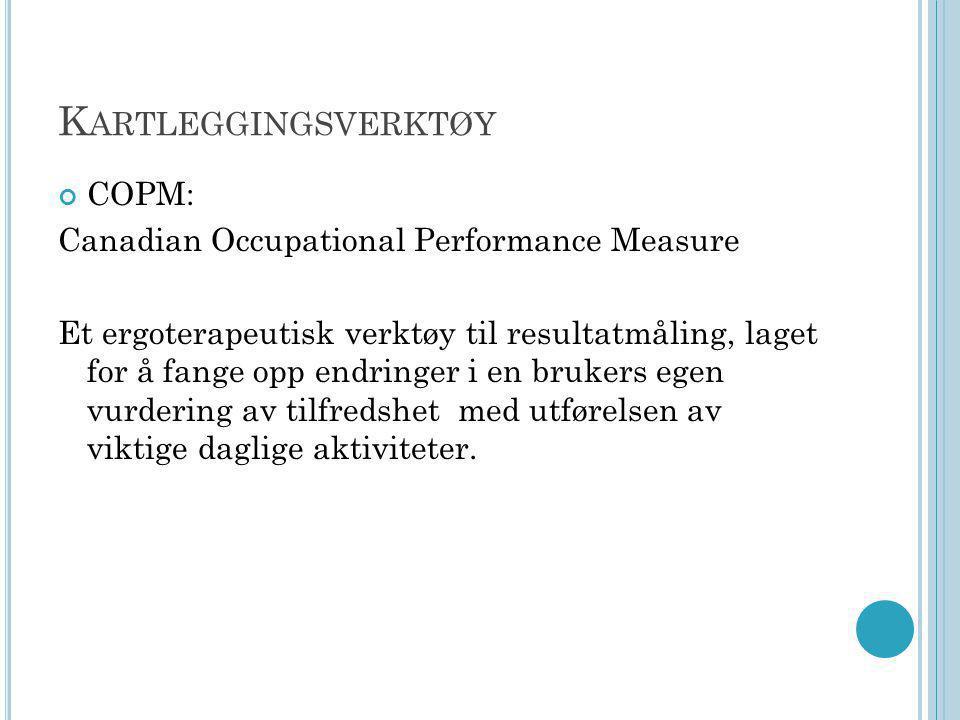 K ARTLEGGINGSVERKTØY COPM: Canadian Occupational Performance Measure Et ergoterapeutisk verktøy til resultatmåling, laget for å fange opp endringer i en brukers egen vurdering av tilfredshet med utførelsen av viktige daglige aktiviteter.