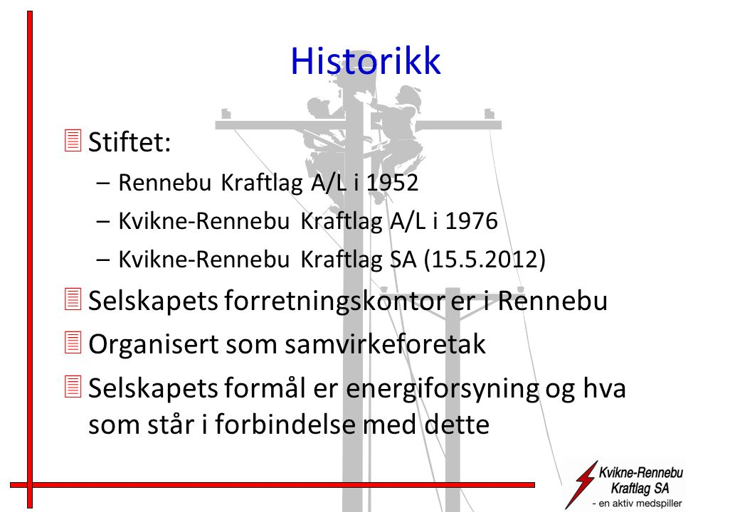 Historikk 3Stiftet: –Rennebu Kraftlag A/L i 1952 –Kvikne-Rennebu Kraftlag A/L i 1976 –Kvikne-Rennebu Kraftlag SA (15.5.2012) 3Selskapets forretningskontor er i Rennebu 3Organisert som samvirkeforetak 3Selskapets formål er energiforsyning og hva som står i forbindelse med dette