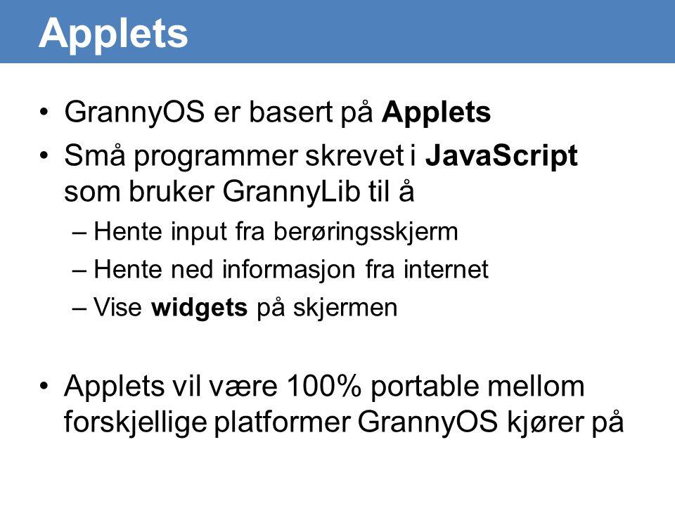 Applets •GrannyOS er basert på Applets •Små programmer skrevet i JavaScript som bruker GrannyLib til å –Hente input fra berøringsskjerm –Hente ned informasjon fra internet –Vise widgets på skjermen •Applets vil være 100% portable mellom forskjellige platformer GrannyOS kjører på