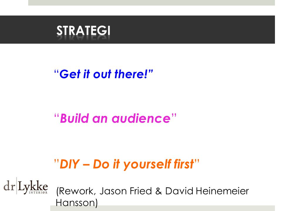 Get it out there! Build an audience DIY – Do it yourself first (Rework, Jason Fried & David Heinemeier Hansson)