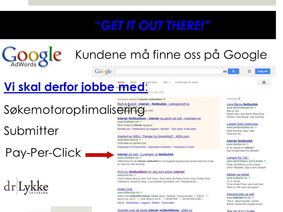 GET IT OUT THERE! Kundene må finne oss på Google Vi skal derfor jobbe med : Søkemotoroptimalisering Submitter Pay-Per-Click