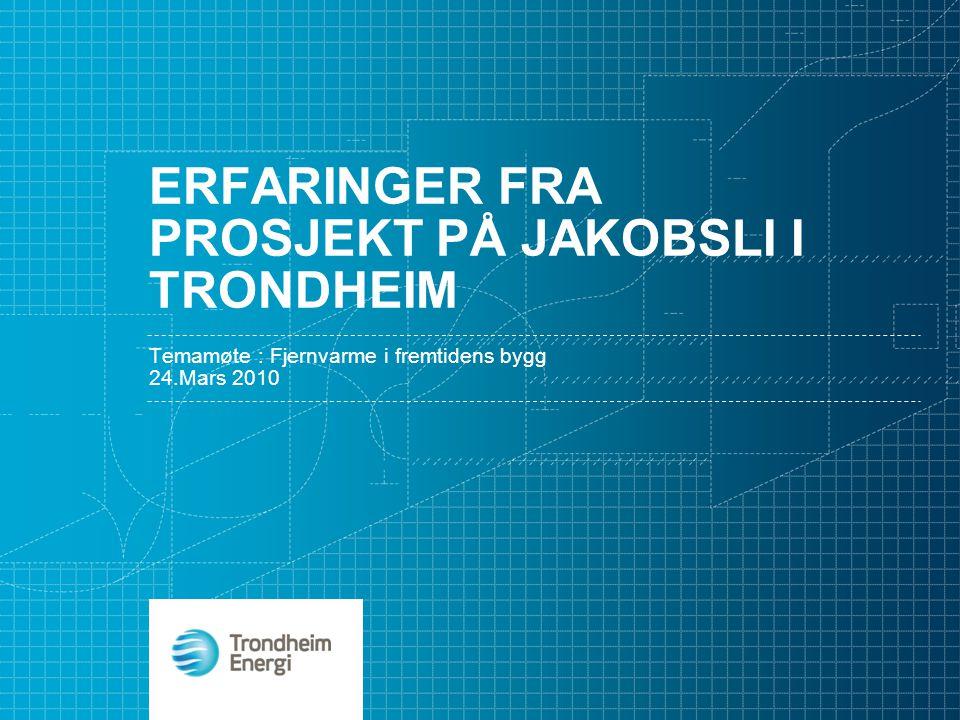 ERFARINGER FRA PROSJEKT PÅ JAKOBSLI I TRONDHEIM Temamøte : Fjernvarme i fremtidens bygg 24.Mars 2010