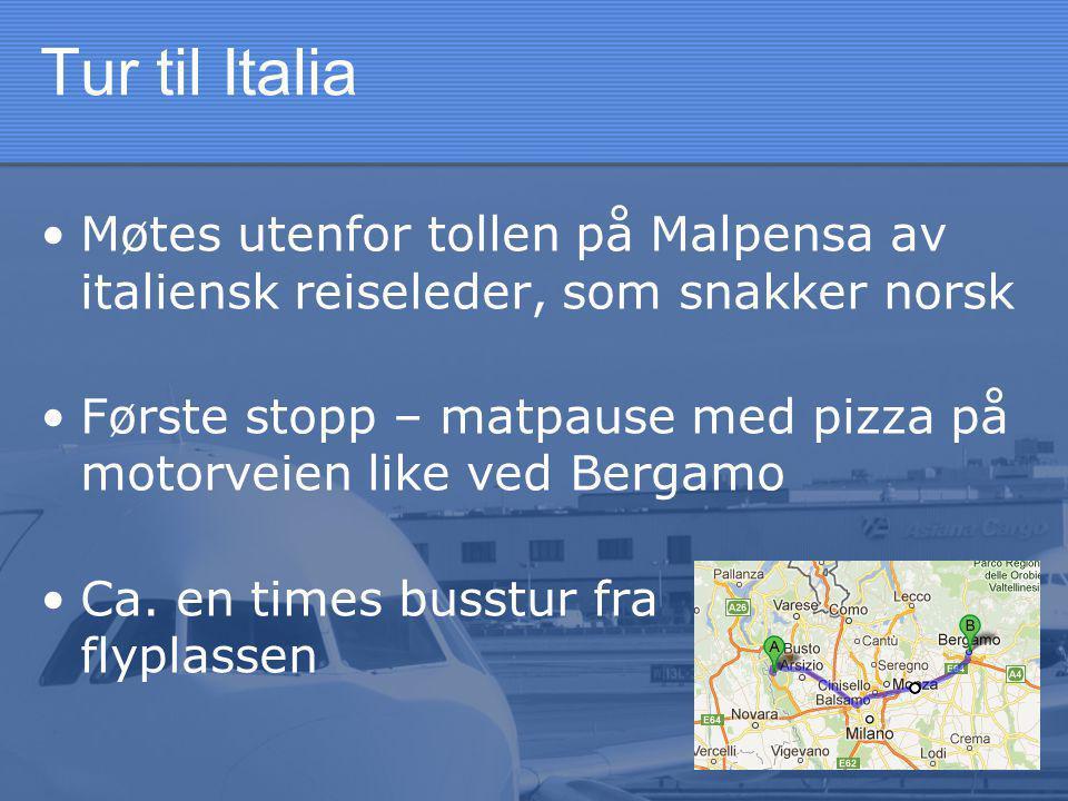 Tur til Italia •Møtes utenfor tollen på Malpensa av italiensk reiseleder, som snakker norsk •Første stopp – matpause med pizza på motorveien like ved Bergamo •Ca.