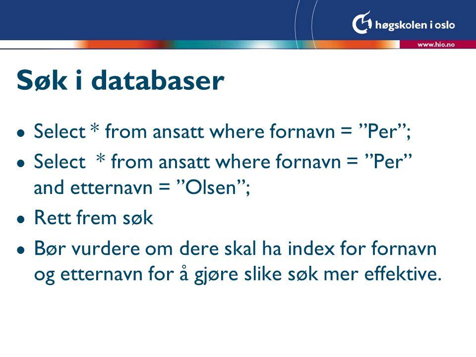 Søk i databaser l Select * from ansatt where fornavn = Per ; l Select * from ansatt where fornavn = Per and etternavn = Olsen ; l Rett frem søk l Bør vurdere om dere skal ha index for fornavn og etternavn for å gjøre slike søk mer effektive.