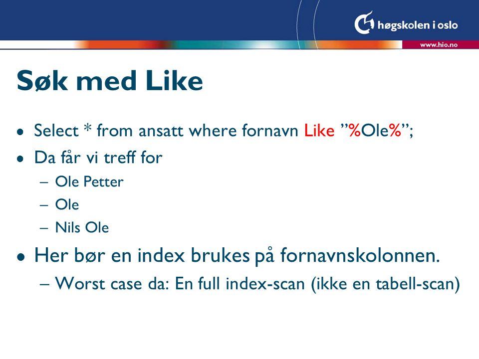 Søk med Like l Select * from ansatt where fornavn Like %Ole% ; l Da får vi treff for –Ole Petter –Ole –Nils Ole l Her bør en index brukes på fornavnskolonnen.