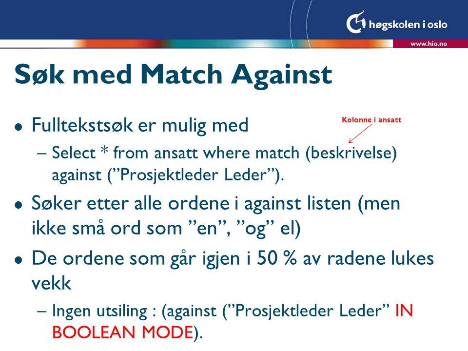 Søk med Match Against l Fulltekstsøk er mulig med –Select * from ansatt where match (beskrivelse) against ( Prosjektleder Leder ).