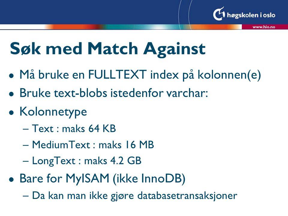 Søk med Match Against l Må bruke en FULLTEXT index på kolonnen(e) l Bruke text-blobs istedenfor varchar: l Kolonnetype –Text : maks 64 KB –MediumText : maks 16 MB –LongText : maks 4.2 GB l Bare for MyISAM (ikke InnoDB) –Da kan man ikke gjøre databasetransaksjoner
