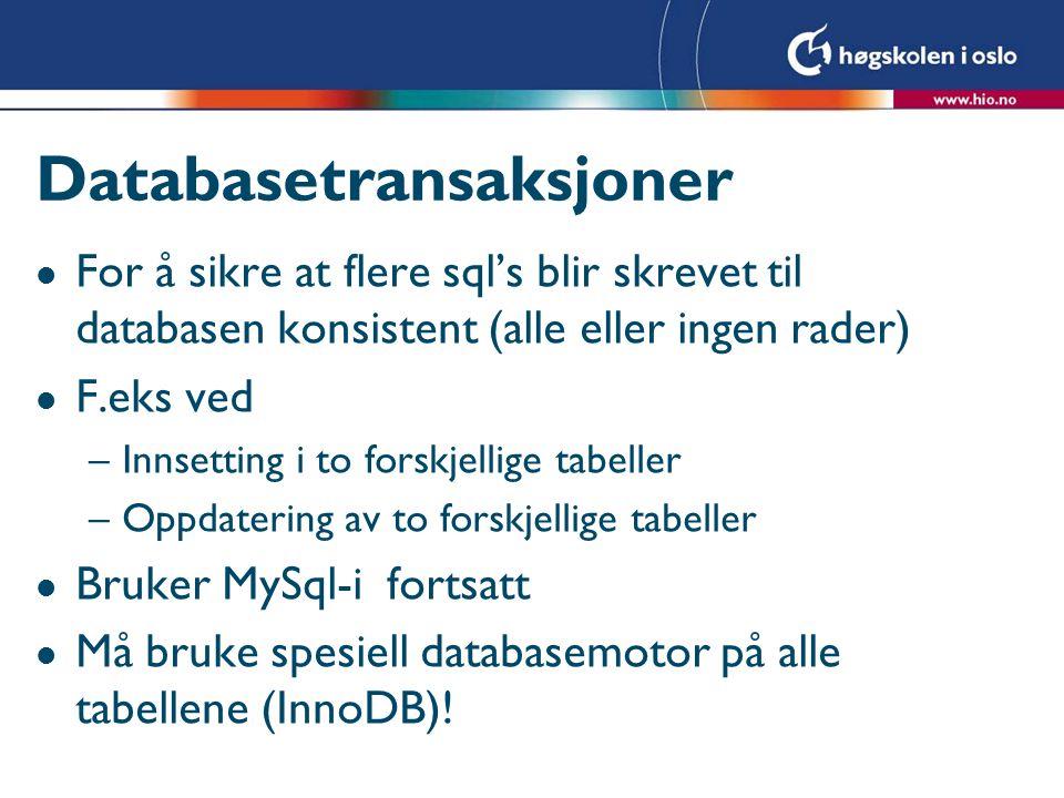 Databasetransaksjoner l For å sikre at flere sql's blir skrevet til databasen konsistent (alle eller ingen rader) l F.eks ved –Innsetting i to forskjellige tabeller –Oppdatering av to forskjellige tabeller l Bruker MySql-i fortsatt l Må bruke spesiell databasemotor på alle tabellene (InnoDB)!