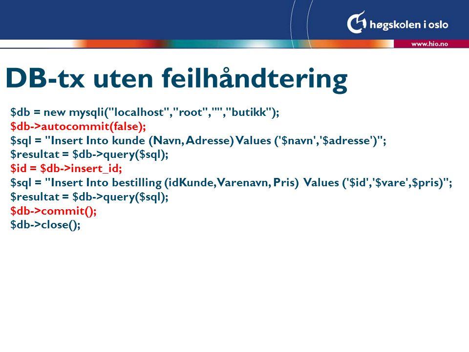 DB-tx med feilhåndtering $db->autocommit(false); $sql = Insert Into kunde (Navn, Adresse) Values ( $navn , $adresse ) ; $resultat = $db->query($sql); $ok = true; if(!$resultat) { $ok = false; } else { if($db->affected_rows==0) { $ok=false; } $sql = Insert Into bestilling (Varenavn, Pris) Values ( $vare ,$pris) ; $resultat = $db->query($sql); if(!$resultat) { $ok = false; } else { if($db->affected_rows==0) { $ok=false; } } if($ok) { $db->commit(); echo Innsetting OK ; } else { $db->rollback(); echo Feil i innsettingen i databasen ; }