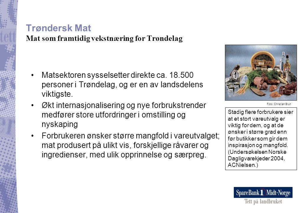 Trøndersk Mat Mat som framtidig vekstnæring for Trøndelag •Matsektoren sysselsetter direkte ca. 18.500 personer i Trøndelag, og er en av landsdelens v