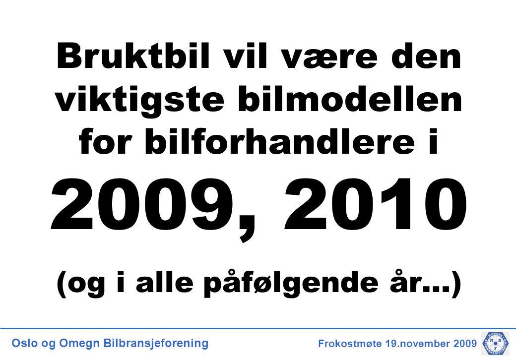 Oslo og Omegn Bilbransjeforening Frokostmøte 19.november 2009 Bruktbil vil være den viktigste bilmodellen for bilforhandlere i 2009, 2010 (og i alle påfølgende år…)