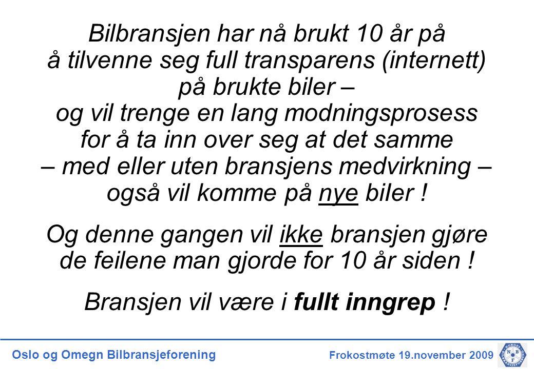 Oslo og Omegn Bilbransjeforening Frokostmøte 19.november 2009 Bilbransjen har nå brukt 10 år på å tilvenne seg full transparens (internett) på brukte biler – og vil trenge en lang modningsprosess for å ta inn over seg at det samme – med eller uten bransjens medvirkning – også vil komme på nye biIer .
