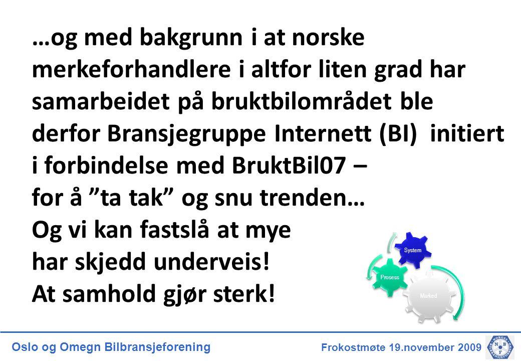 Oslo og Omegn Bilbransjeforening Frokostmøte 19.november 2009 …og med bakgrunn i at norske merkeforhandlere i altfor liten grad har samarbeidet på bruktbilområdet ble derfor Bransjegruppe Internett (BI) initiert i forbindelse med BruktBil07 – for å ta tak og snu trenden… Og vi kan fastslå at mye har skjedd underveis.