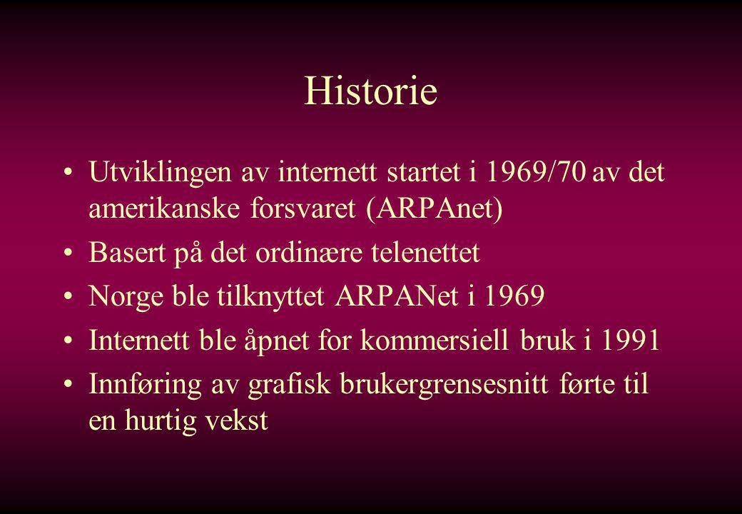 Historie •Utviklingen av internett startet i 1969/70 av det amerikanske forsvaret (ARPAnet) •Basert på det ordinære telenettet •Norge ble tilknyttet ARPANet i 1969 •Internett ble åpnet for kommersiell bruk i 1991 •Innføring av grafisk brukergrensesnitt førte til en hurtig vekst