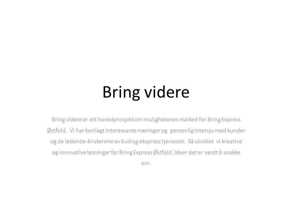 Bring videre Bring videre er ett hovedprosjekt om mulighetenes marked for Bring Express Østfold.