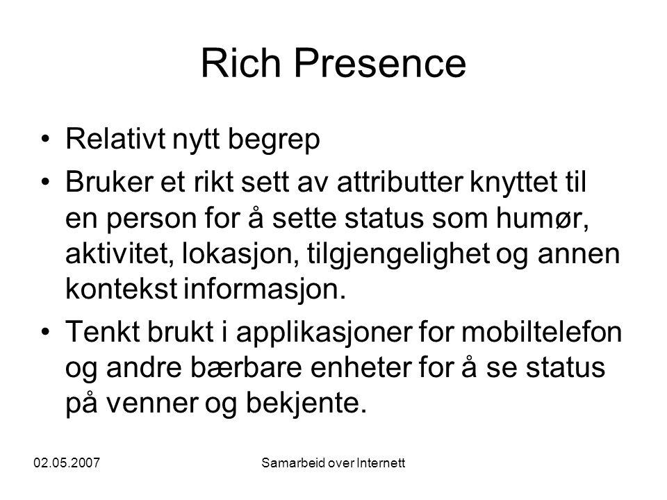 02.05.2007Samarbeid over Internett Rich Presence •Relativt nytt begrep •Bruker et rikt sett av attributter knyttet til en person for å sette status som humør, aktivitet, lokasjon, tilgjengelighet og annen kontekst informasjon.