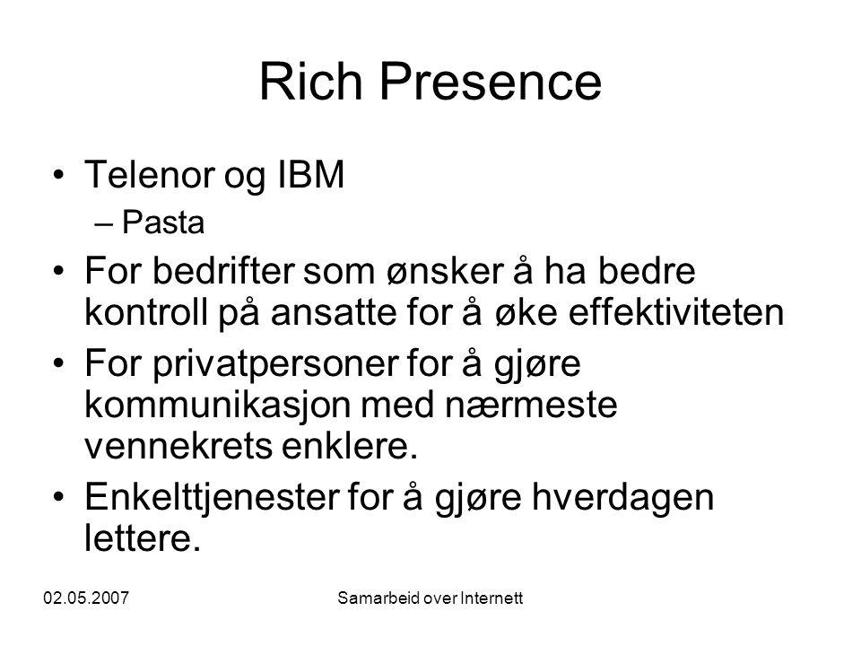 02.05.2007Samarbeid over Internett Rich Presence •Telenor og IBM –Pasta •For bedrifter som ønsker å ha bedre kontroll på ansatte for å øke effektiviteten •For privatpersoner for å gjøre kommunikasjon med nærmeste vennekrets enklere.