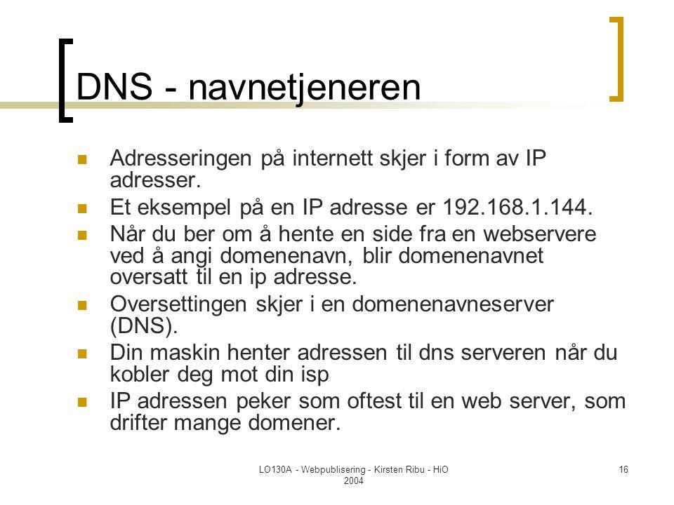 LO130A - Webpublisering - Kirsten Ribu - HiO 2004 16 DNS - navnetjeneren  Adresseringen på internett skjer i form av IP adresser.