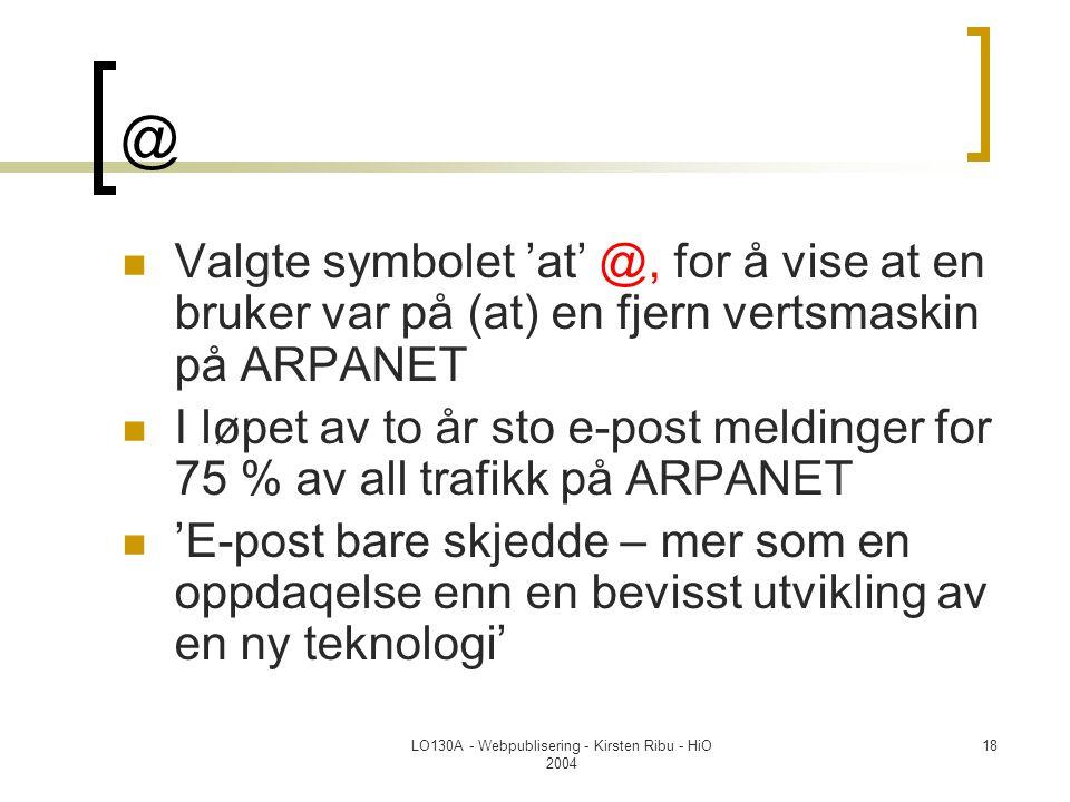 LO130A - Webpublisering - Kirsten Ribu - HiO 2004 18 @  Valgte symbolet 'at' @, for å vise at en bruker var på (at) en fjern vertsmaskin på ARPANET  I løpet av to år sto e-post meldinger for 75 % av all trafikk på ARPANET  'E-post bare skjedde – mer som en oppdaqelse enn en bevisst utvikling av en ny teknologi'
