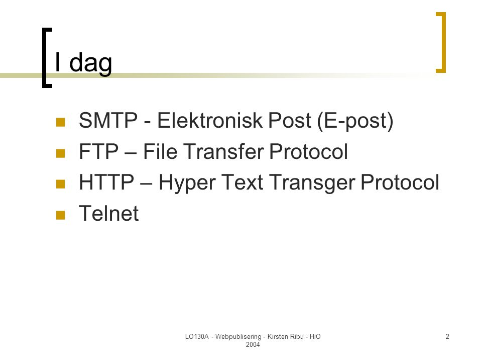 LO130A - Webpublisering - Kirsten Ribu - HiO 2004 2 I dag  SMTP - Elektronisk Post (E-post)  FTP – File Transfer Protocol  HTTP – Hyper Text Transg