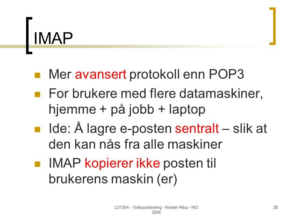 LO130A - Webpublisering - Kirsten Ribu - HiO 2004 28 IMAP  Mer avansert protokoll enn POP3  For brukere med flere datamaskiner, hjemme + på jobb + laptop  Ide: Å lagre e-posten sentralt – slik at den kan nås fra alle maskiner  IMAP kopierer ikke posten til brukerens maskin (er)