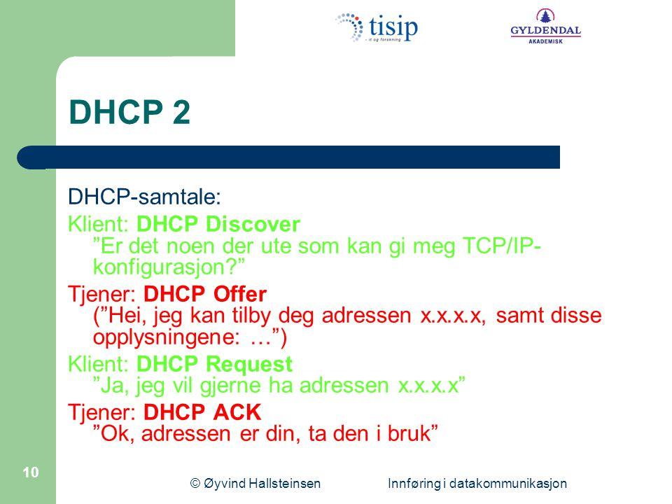 © Øyvind Hallsteinsen Innføring i datakommunikasjon 10 DHCP 2 DHCP-samtale: Klient: DHCP Discover Er det noen der ute som kan gi meg TCP/IP- konfigurasjon? Tjener: DHCP Offer ( Hei, jeg kan tilby deg adressen x.x.x.x, samt disse opplysningene: … ) Klient: DHCP Request Ja, jeg vil gjerne ha adressen x.x.x.x Tjener: DHCP ACK Ok, adressen er din, ta den i bruk
