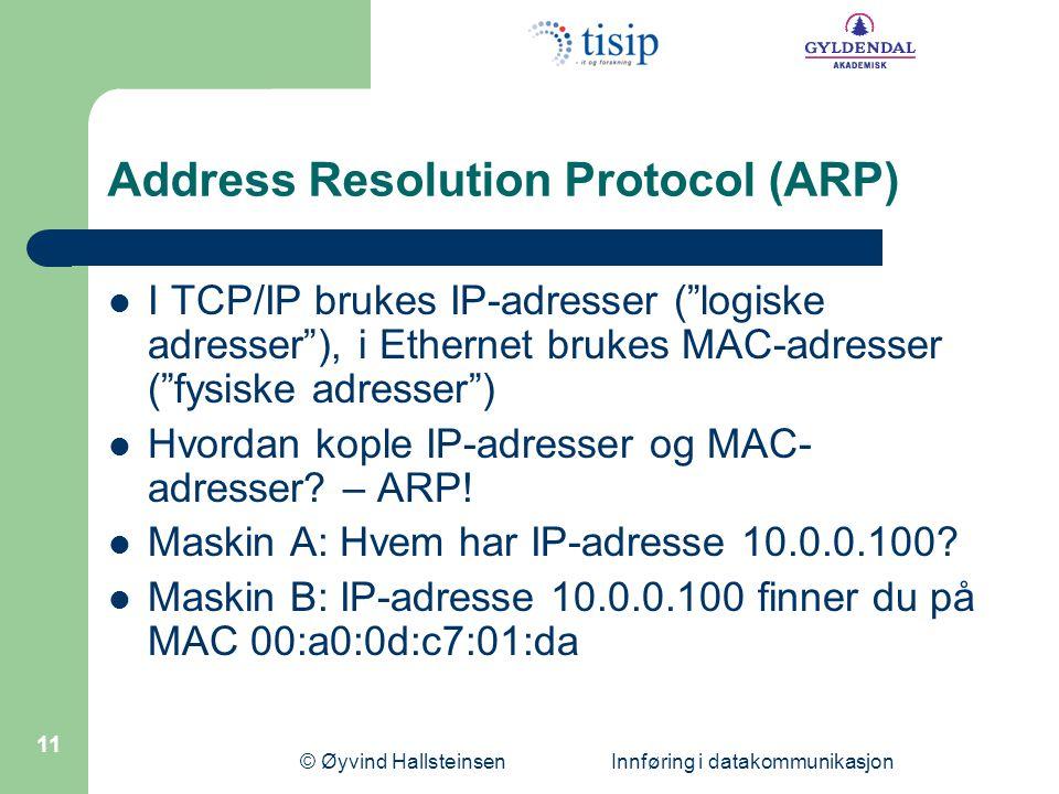 © Øyvind Hallsteinsen Innføring i datakommunikasjon 11 Address Resolution Protocol (ARP)  I TCP/IP brukes IP-adresser ( logiske adresser ), i Ethernet brukes MAC-adresser ( fysiske adresser )  Hvordan kople IP-adresser og MAC- adresser.