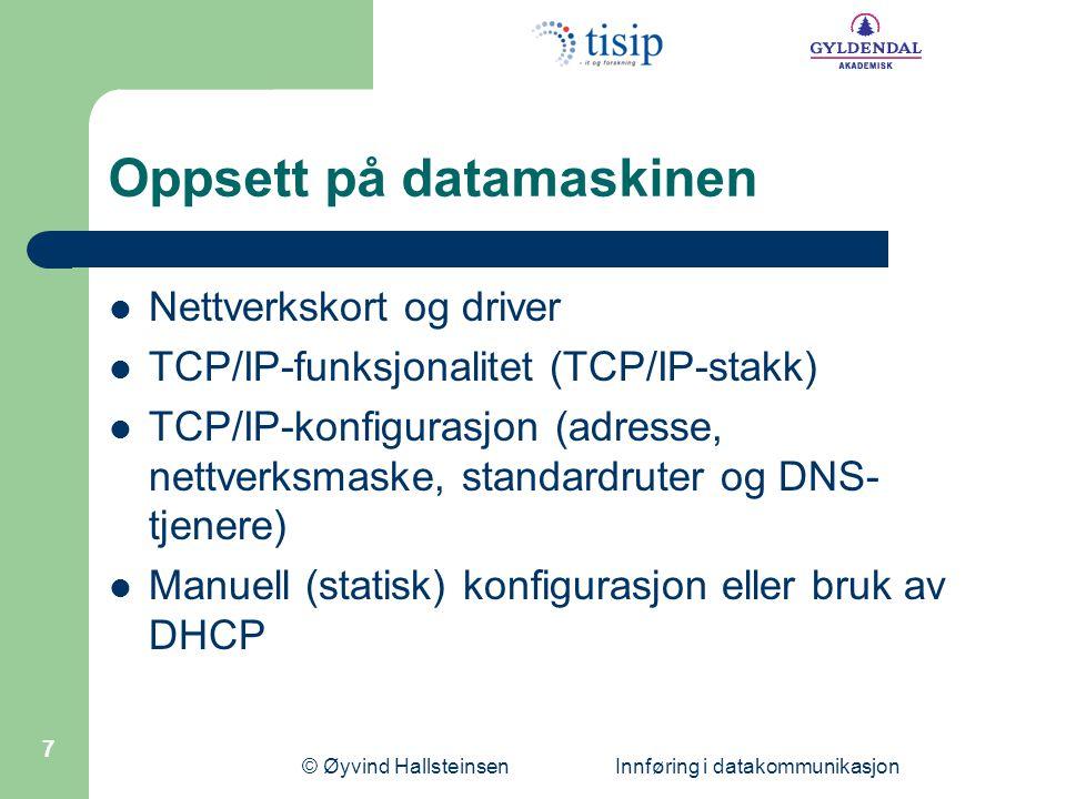 © Øyvind Hallsteinsen Innføring i datakommunikasjon 7 Oppsett på datamaskinen  Nettverkskort og driver  TCP/IP-funksjonalitet (TCP/IP-stakk)  TCP/IP-konfigurasjon (adresse, nettverksmaske, standardruter og DNS- tjenere)  Manuell (statisk) konfigurasjon eller bruk av DHCP