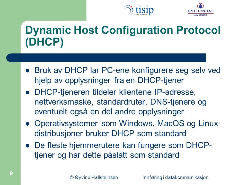 © Øyvind Hallsteinsen Innføring i datakommunikasjon 9 Dynamic Host Configuration Protocol (DHCP)  Bruk av DHCP lar PC-ene konfigurere seg selv ved hjelp av opplysninger fra en DHCP-tjener  DHCP-tjeneren tildeler klientene IP-adresse, nettverksmaske, standardruter, DNS-tjenere og eventuelt også en del andre opplysninger  Operativsystemer som Windows, MacOS og Linux- distribusjoner bruker DHCP som standard  De fleste hjemmerutere kan fungere som DHCP- tjener og har dette påslått som standard
