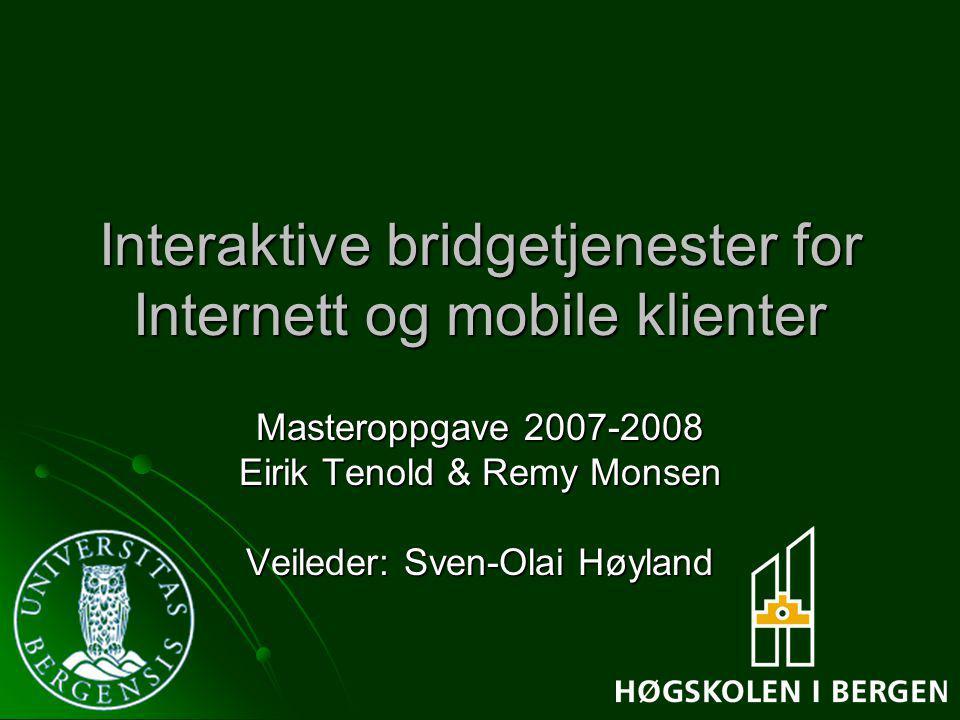 Interaktive bridgetjenester for Internett og mobile klienter Masteroppgave 2007-2008 Eirik Tenold & Remy Monsen Veileder: Sven-Olai Høyland