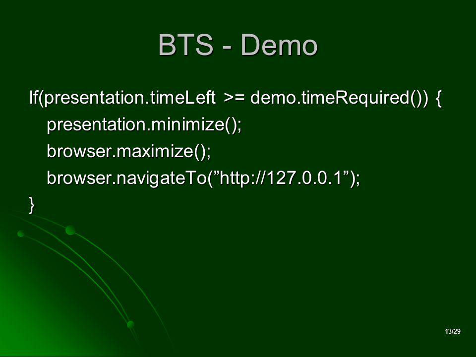 13/29 BTS - Demo If(presentation.timeLeft >= demo.timeRequired()) { presentation.minimize();browser.maximize();browser.navigateTo(   );}