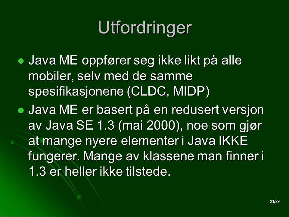 21/29 Utfordringer  Java ME oppfører seg ikke likt på alle mobiler, selv med de samme spesifikasjonene (CLDC, MIDP)  Java ME er basert på en redusert versjon av Java SE 1.3 (mai 2000), noe som gjør at mange nyere elementer i Java IKKE fungerer.