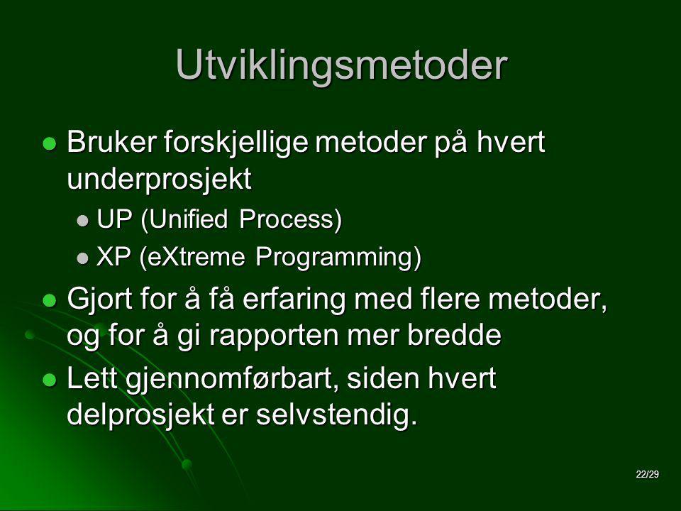 22/29 Utviklingsmetoder  Bruker forskjellige metoder på hvert underprosjekt  UP (Unified Process)  XP (eXtreme Programming)  Gjort for å få erfaring med flere metoder, og for å gi rapporten mer bredde  Lett gjennomførbart, siden hvert delprosjekt er selvstendig.