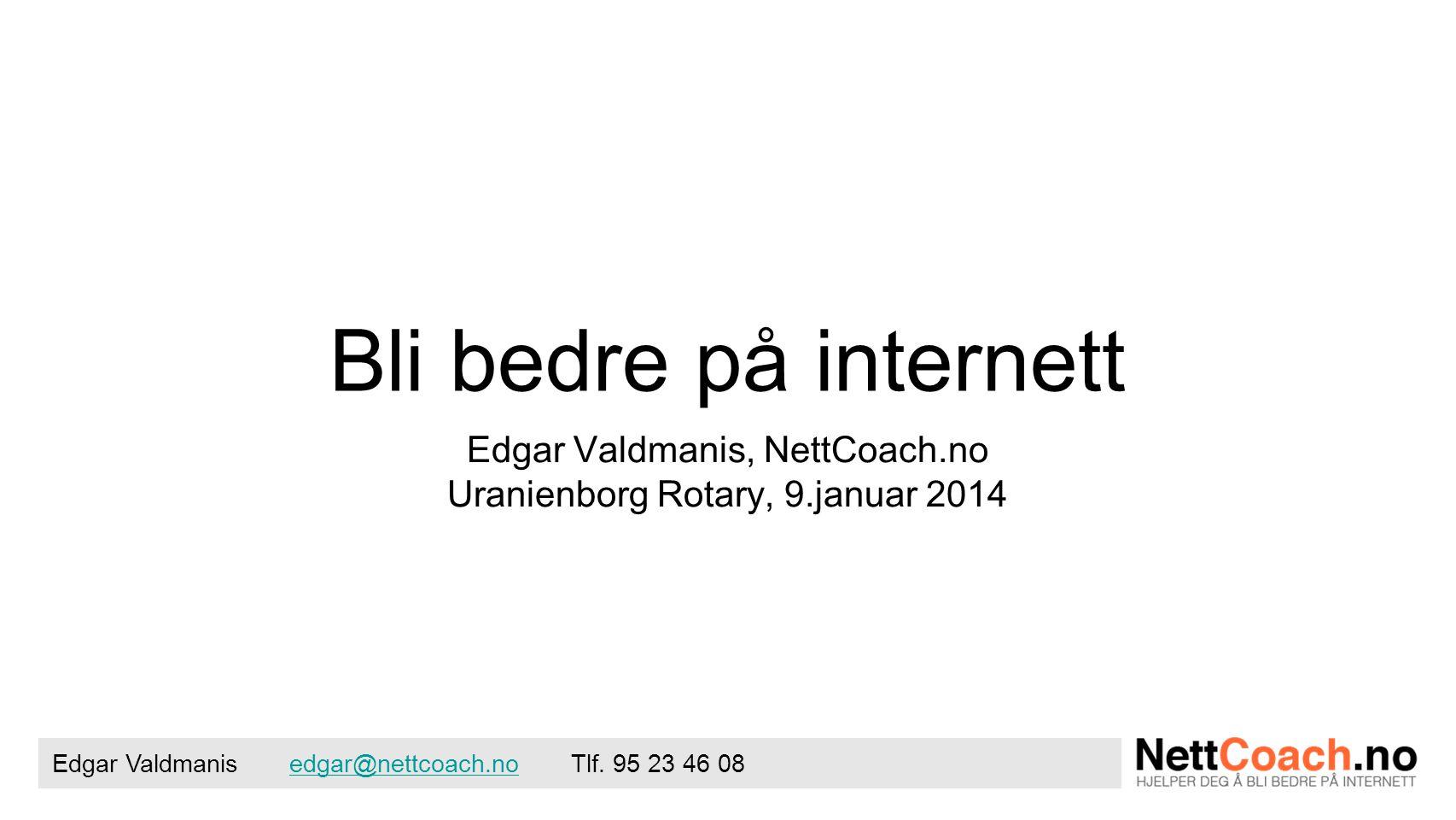 Bli bedre på internett Edgar Valdmanis, NettCoach.no Uranienborg Rotary, 9.januar 2014 Edgar Valdmanis edgar@nettcoach.no Tlf.