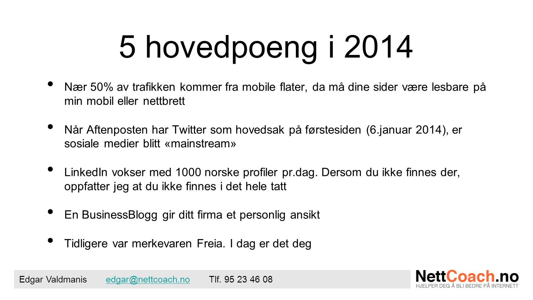 5 hovedpoeng i 2014 • Nær 50% av trafikken kommer fra mobile flater, da må dine sider være lesbare på min mobil eller nettbrett • Når Aftenposten har Twitter som hovedsak på førstesiden (6.januar 2014), er sosiale medier blitt «mainstream» • LinkedIn vokser med 1000 norske profiler pr.dag.