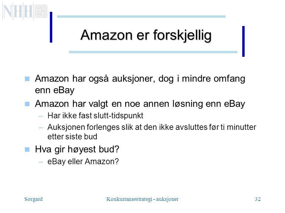 SørgardKonkurransestrategi - auksjoner32 Amazon er forskjellig  Amazon har også auksjoner, dog i mindre omfang enn eBay  Amazon har valgt en noe annen løsning enn eBay –Har ikke fast slutt-tidspunkt –Auksjonen forlenges slik at den ikke avsluttes før ti minutter etter siste bud  Hva gir høyest bud.