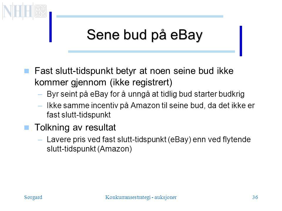 SørgardKonkurransestrategi - auksjoner36 Sene bud på eBay  Fast slutt-tidspunkt betyr at noen seine bud ikke kommer gjennom (ikke registrert) –Byr seint på eBay for å unngå at tidlig bud starter budkrig –Ikke samme incentiv på Amazon til seine bud, da det ikke er fast slutt-tidspunkt  Tolkning av resultat –Lavere pris ved fast slutt-tidspunkt (eBay) enn ved flytende slutt-tidspunkt (Amazon)