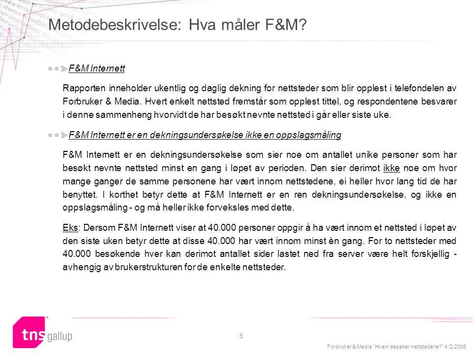Forbruker & Media Hvem besøker nettstedene? 4.Q 2008 6 Forholdet mellom browsermålingene i TNS Metrix (som måler unike oppkoblede nettlesere) og spørreundersøkelsen F&M er komplisert, og det er ikke nødvendigvis alltid sammenheng mellom disse målingene.