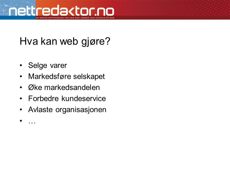 Hva kan web gjøre? •Selge varer •Markedsføre selskapet •Øke markedsandelen •Forbedre kundeservice •Avlaste organisasjonen •…